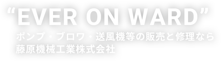 """EVER ON WARD"" ポンプ・ブロワ・送風機等の販売と修理なら藤原機械工業株式会社"